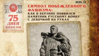 Символ побеждённого фашизма: Как в Берлине появился памятник русскому воину с девочкой на руках