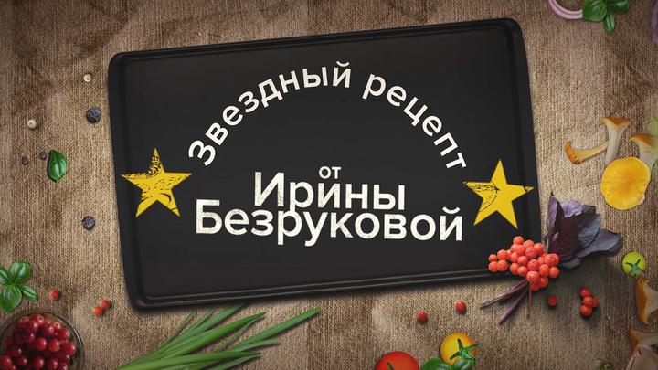 Звёздный рецепт от Ирины Безруковой