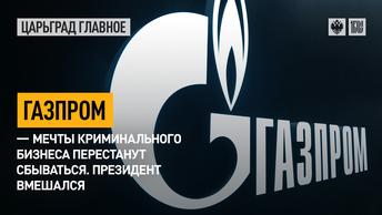 Газпром – мечты криминального бизнеса перестанут сбываться. Президент вмешался