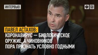 Павел Астахов: Коронавирус - биологическое оружие, а чиновников пора признать условно годными
