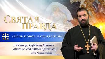 День покоя и ожидания: В Великую Субботу Христос вывел из ада наших праотцев — отец Андрей Ткачёв