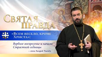 Всем весело, кроме Христа: Вербное воскресенье и начало Страстной седмицы — отец Андрей Ткачёв