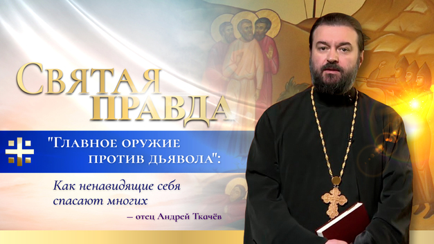 Главное оружие против дьявола: Как ненавидящие себя спасают многих – отец Андрей Ткачёв