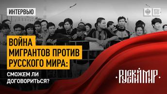 Война мигрантов против Русского мира: Сможем ли договориться?