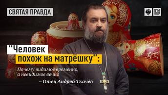 Человек похож на матрёшку: Почему видимое временно, а невидимое вечно — отец Андрей Ткачёв