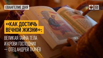 Как достичь Вечной жизни: Великая Тайна Тела и Крови Господних — отец Андрей Ткачёв