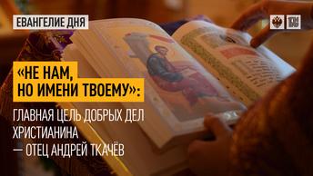 Не нам, но Имени Твоему: Главная цель добрых дел христианина — отец Андрей Ткачёв