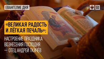 Великая радость и лёгкая печаль: Настроение праздника Вознесения Господня — отец Андрей Ткачёв
