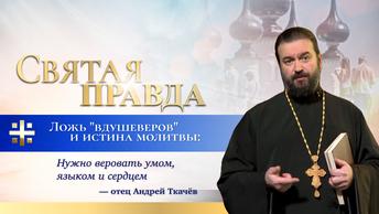 Ложь вдушеверов и истина молитвы: Нужно веровать умом, языком и сердцем — отец Андрей Ткачёв