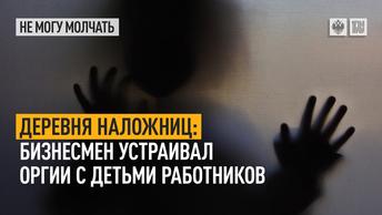 Деревня наложниц: Бизнесмен устраивал оргии с детьми работников