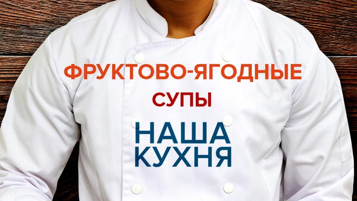 Наша Кухня. Фруктово-ягодные супы