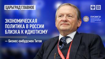 Бизнес-омбудсмен Титов: Экономическая политика в России близка к идиотизму