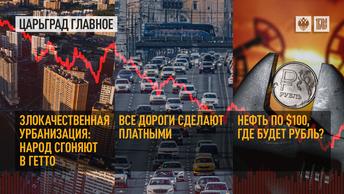 Злокачественная урбанизация: народ сгоняют в гетто. Все дороги сделают платными. Нефть по $100