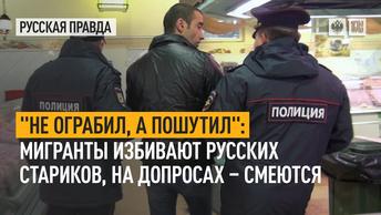 Не ограбил, а пошутил: Мигранты избивают русских стариков, на допросах – смеются