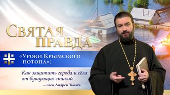 Уроки Крымского потопа: Как защитить города и сёла от бушующих стихий — отец Андрей Ткачёв