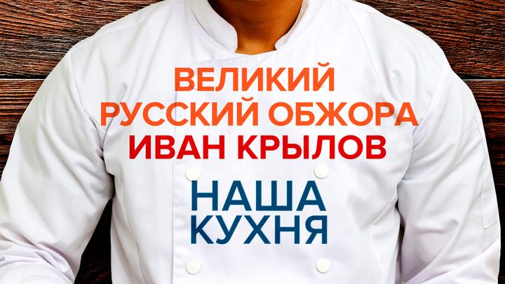 Наша Кухня. Великий русский обжора Иван Крылов