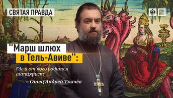 Марш шлюх в Тель-Авиве: Где и от кого родится антихрист — отец Андрей Ткачёв