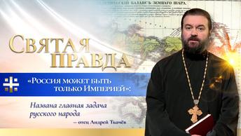Россия может быть только Империей: Названа главная задача русского народа – отец Андрей Ткачёв