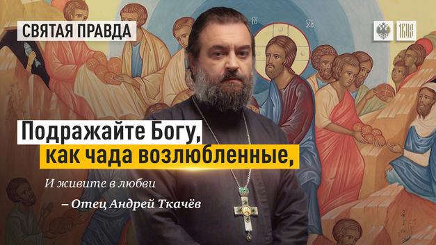 Подражайте Богу, как чада возлюбленные, и живите в любви — отец Андрей Ткачёв