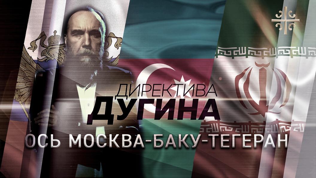 Ось Москва-Баку-Тегеран [Директива Дугина]