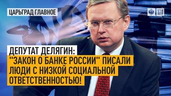 Депутат Делягин: «Закон о Банке России» писали люди с низкой социальной ответственностью!