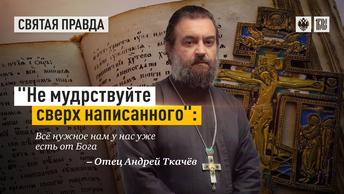 Не мудрствуйте сверх написанного: Всё нужное нам у нас уже есть от Бога — отец Андрей Ткачёв