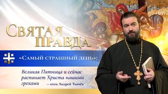 Самый страшный день: Великая Пятница и сейчас распинает Христа нашими грехами — отец Андрей Ткачёв