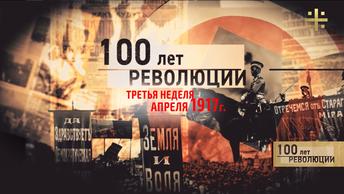 100 лет революции: 17 апреля – 23 апреля 1917