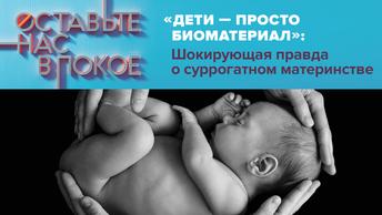 «Дети - просто биоматериал»: Шокирующая правда о суррогатном материнстве