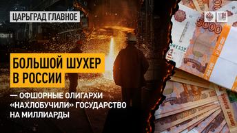 Большой шухер в России – офшорные олигархи «нахлобучили» государство на миллиарды