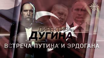 Историческая встреча Путина и Эрдогана [Директива Дугина]