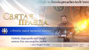 Этого змея можно бить: Победа Царьграда над Google важна для миллиардов людей — отец Андрей Ткачёв