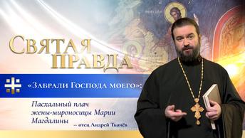 Забрали Господа моего: Пасхальный плач жены-мироносицы Марии Магдалины — отец Андрей Ткачёв