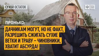 Пронько: Дачникам могут, но не факт, разрешить сжигать сухие ветки и траву – чиновники, хватит абсурда и цирка!