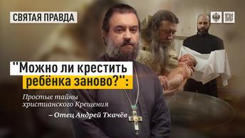 Можно ли крестить ребёнка заново?: Простые тайны христианского Крещения — отец Андрей Ткачёв