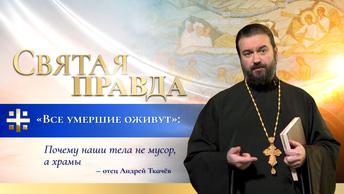 Все умершие оживут: Почему наши тела не мусор, а храмы — отец Андрей Ткачёв