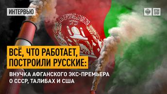 Всё, что работает, построили русские: Внучка афганского экс-премьера о СССР, талибах и США