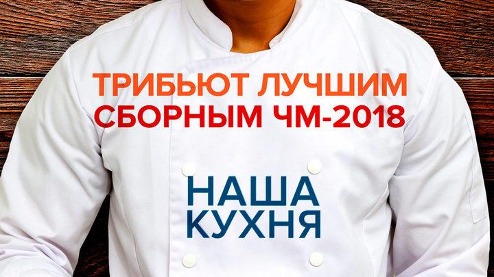 Наша Кухня. Трибьют лучшим сборным ЧМ-2018