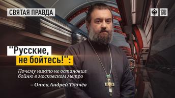 Русские, не бойтесь!: Почему никто не остановил бойню в московском метро — отец Андрей Ткачёв