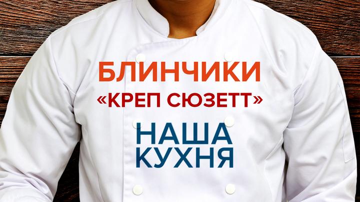 Наша Кухня. Блинчики «Креп Сюзетт»