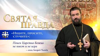 Ищите, просите, стучите: Поиск Царства Божия не квест и не игра — отец Андрей Ткачёв