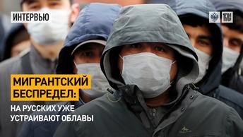 Мигрантский беспредел: На русских уже устраивают облавы