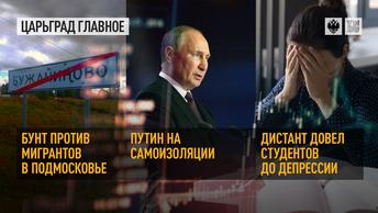 Бунт против мигрантов в Подмосковье. Путин на самоизоляции. Дистант довел студентов до депрессии