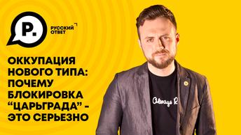 Оккупация нового типа: почему блокировка Царьграда - это серьезно