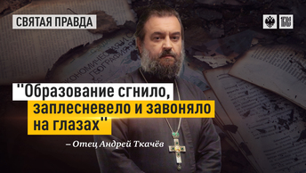 Образование сгнило, заплесневело и завоняло на глазах — отец Андрей Ткачёв