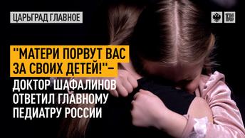 «Матери порвут вас за своих детей!» - доктор Шафалинов ответил главному педиатру России