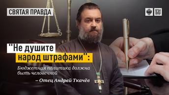 Не душите народ штрафами: Бюджетная политика должна быть человечной — отец Андрей Ткачёв