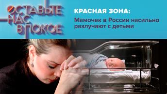 Красная зона: Мамочек в России насильно разлучают с детьми